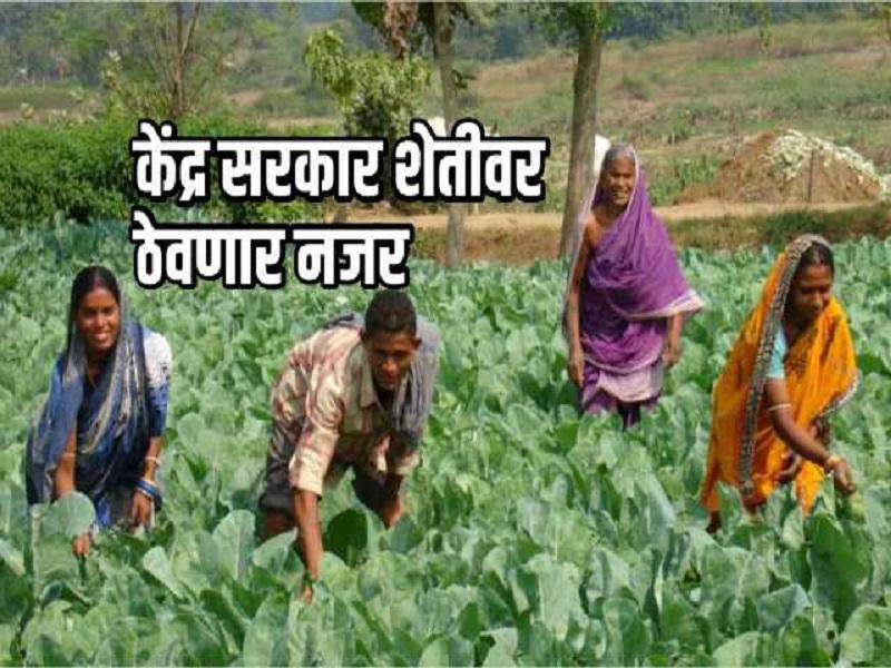 शेतकऱ्यांसाठी खुशखबर !  सरकार शेतीकडे देणार अधिक लक्ष