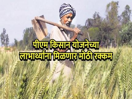शेतकऱ्यांसाठी आनंदाची बातमी;  पीएम किसान योजनेतून १० हजार रुपये मिळण्याची शक्यता